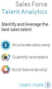 Sales Force Talent Analytics - Identify and leverage the best sales talent. 1) Accelerate sales ramp 2) Quantify rainmakers 3)  Build 'talent density' Learn More >